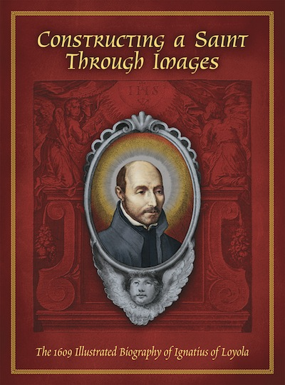Constructing a Saint Through Images; - The 1609 Illustrated Biography of Ignatius of Loyola. John W. O'Malley, S. J. James P. M. Walsh.