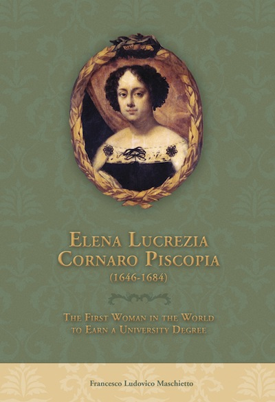 Elena Lucrezia Cornaro Piscopia (1646-1684); - The First Woman in the World to Earn a University Degree. Francesco Ludovico Maschietto, William Crochetiere, Jan Vairo, Catherine Marshall.