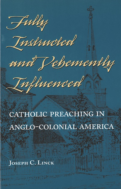 Fully Instructed and Vehemently Influenced; - Catholic Preaching in Anglo-Colonial America. Joseph C. Linck.