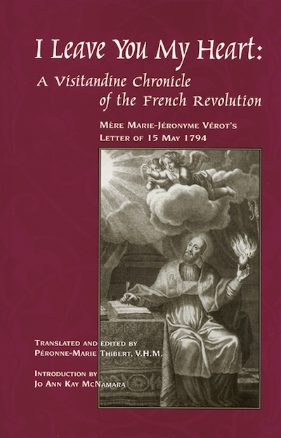 I Leave You My Heart; - A Visitandine Chronicle of the French Revolution. Peronne-Marie Thibert.