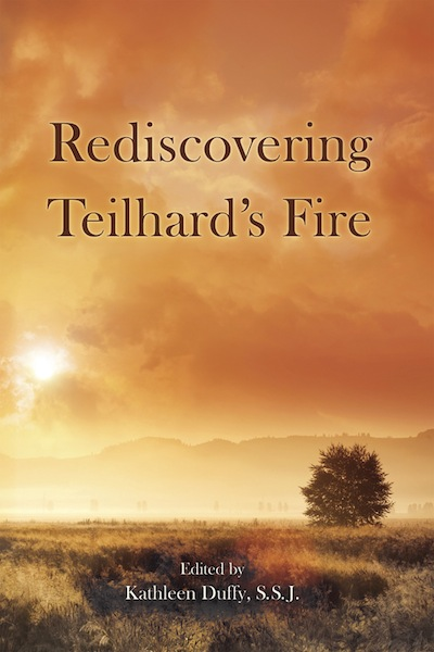 Rediscovering Teilhard's Fire. Kathleen Duffy.