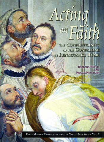 Acting on Faith:; The Confraternity of the Gonfalone in Renaissance Rome. Barbara Wisch, Nerida Newbigin.