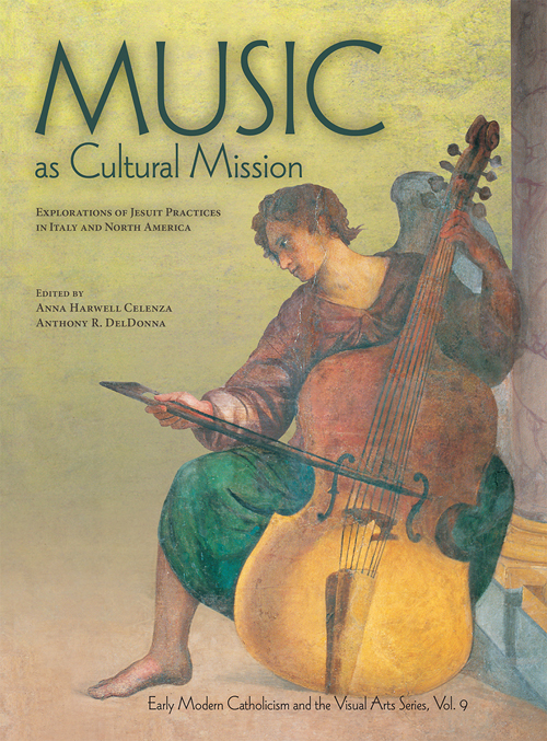 Music as Cultural Mission: Explorations of Jesuit Practices in Italy and North America. Anna Harwell Celenza, Anthony R. DelDonna.