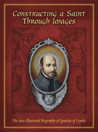 Constructing a Saint Through Images; - The 1609 Illustrated Biography of Ignatius of Loyola. John...