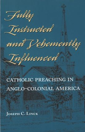 Fully Instructed and Vehemently Influenced; - Catholic Preaching in Anglo-Colonial America....