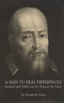 Man to Heal Differences, A; - Essays and Talks on St. Francis de Sales. Elisabeth Stopp
