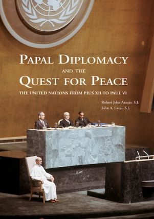 Papal Diplomacy and the Quest for Peace; - The United Nations from Pius XII to Paul VI. Robert...