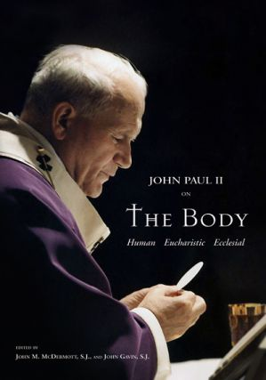 Pope John Paul II on The Body; - Human Eucharistic Ecclesial. John M. McDermott, John Gavin
