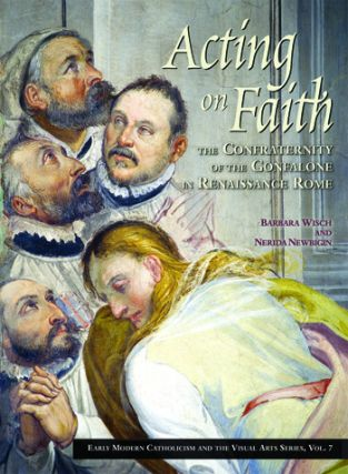 Acting on Faith:; The Confraternity of the Gonfalone in Renaissance Rome. Barbara Wisch, Nerida...