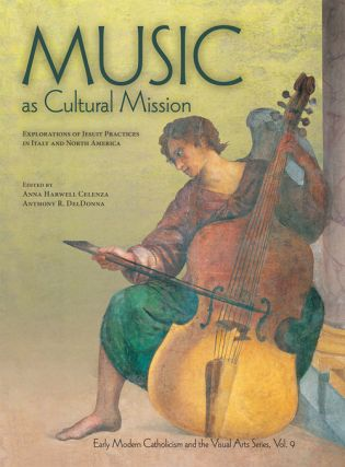 Music as Cultural Mission: Explorations of Jesuit Practices in Italy and North America. Anna...